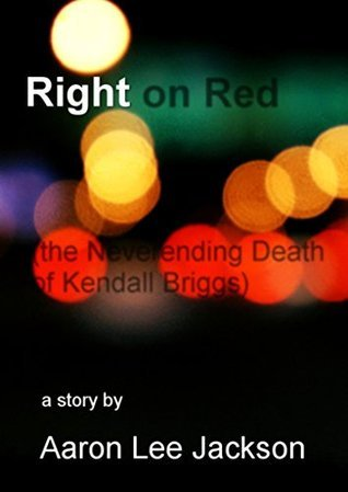 Right on Red (The Neverending Death of Kendall Briggs): A Story  by  Aaron Lee Jackson