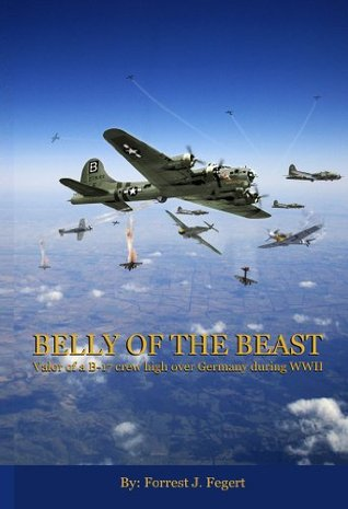 Belly of The Beast: Valor of a B-17 crew high over Germany during WWII  by  Forrest J. Fegert
