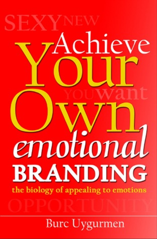 Achieve Your Own Emotional Branding: The Biology of Appealing to Emotions  by  Burc Uygurmen