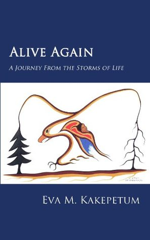 Alive Again: A Journey From the Storms of Life Eva M Kakepetum