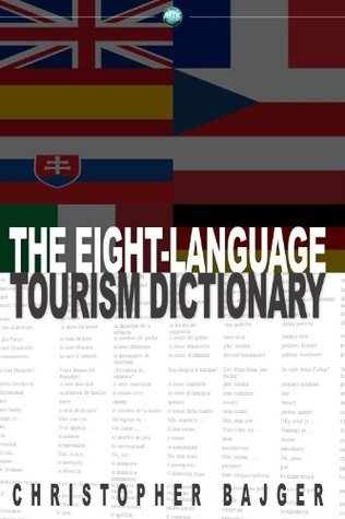 Eight-Language Tourism Dictionary: An Essential Guide for Every Tourist of the World  by  Christopher Bajger