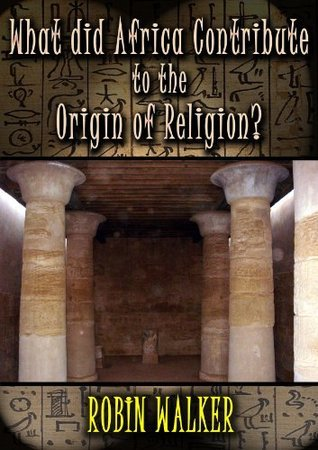 What did Africa contribute to the Origin of Religion? (Reklaw Education Lecture Series Book 13) Robin Walker