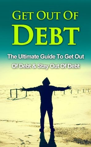 Get Out Of Debt: The Ultimate Guide To Get Out Of Debt & Stay Out Of Debt John  Stevenson