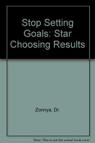 Stop Setting Goals: Star Choosing Results Dr. Zonnya