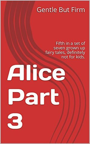 Alice Part 3: Fifth in a set of seven grown up fairy tales, definitely not for kids. (Fairy Tales - All Grown Up Book 5)  by  Gentle But Firm