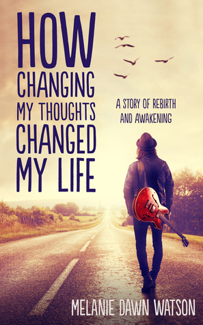 How Changing My Thoughts Changed My Life: A Story of Rebirth and Awakening Melanie Dawn Watson