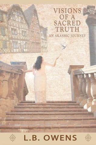 Visions of a Sacred Truth: an Akashic Journey  by  L.B. Owens