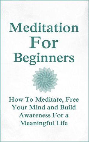Mediation For Beginners: How To Meditate, Free Your Mind and Build Awareness For a Meaningful Life  by  Donna Wright