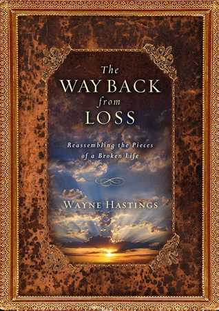 The Way Back from Loss: Reassembling the Pieces of a Broken Life  by  Wayne Hastings