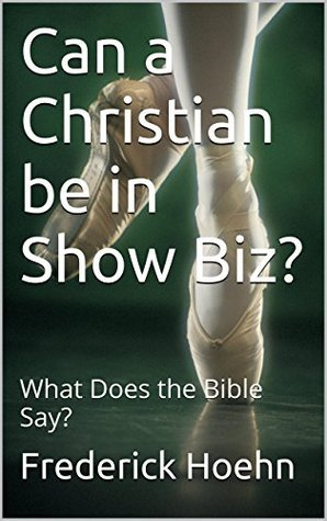 Can a Christian be in Show Biz?: What Does the Bible Say?  by  Frederick Hoehn