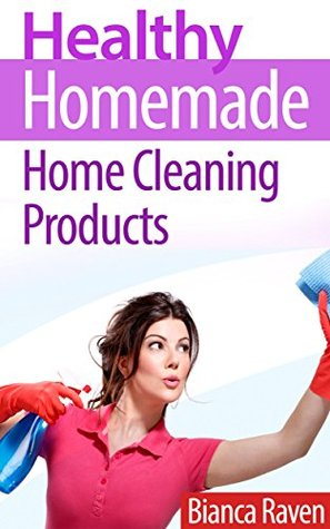 Healthy Homemade Home Cleaning Products (Healthy Homemade Series Book 2)  by  Bianca Raven