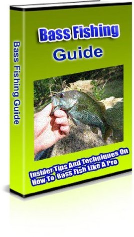 Bass Fishing Guide - Insider Tips And Techniques On How To Bass Fish Like A Pro  by  Peter Bauer