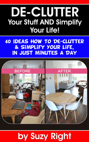 De-Clutter Your Stuff And Simplify Your Life: 40 Ideas How To De-Clutter Your Life In Just Minutes A Day  by  Suzy Right