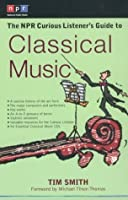 The NPR Curious Listener's Guide to Classical Music (NPR Curious Listener's Guide To...)