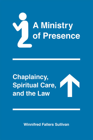 A Ministry of Presence: Chaplaincy, Spiritual Care, and the Law  by  Winnifred Fallers Sullivan