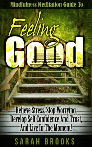 Feeling Good: Mindfulness Meditation Guide To Feeling Good! - Relieve Stress, Stop Worrying, Develop Self Confidence And Trust, And Live In The Moment! ... Relaxation Course, Yoga, How To Meditate)  by  Sarah Brooks