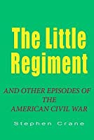 The Little Regiment: And Other Episodes of the the American Civil Waw