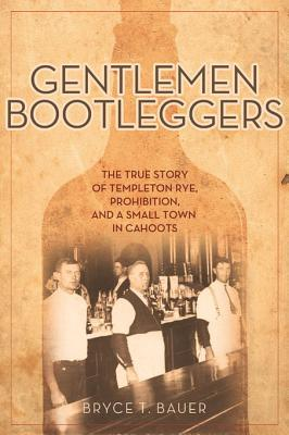 Gentlemen Bootleggers: The True Story of Templeton Rye, Prohibition, and a Small Town in Cahoots Bryce T. Bauer