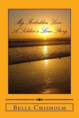 My Forbidden Love - A Soldiers Love Story Belle Chisholm