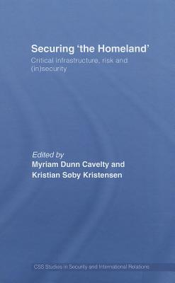 Securing The Homeland: Critical Infrastructure, Risk and (In)Security Ann Dunn Myriam