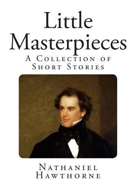 Little Masterpieces: A Collection of Short Stories Nathaniel Hawthorne