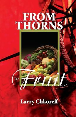 From Thorns to Fruit  by  Larry Chkoreff