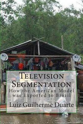 Television Segmentation: How the American Model Was Exported to Brazil  by  Luiz Guilherme Duarte
