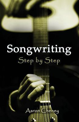 The Songwriting Step  by  Step Guide to Success by Aaron Cheney