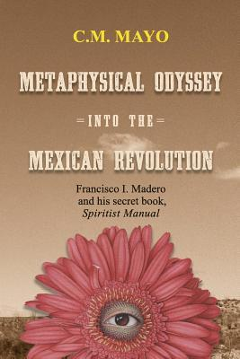 Metaphysical Odyssey Into the Mexican Revolution: Francisco I. Madero and His Secret Book, Spiritist Manual C.M. Mayo