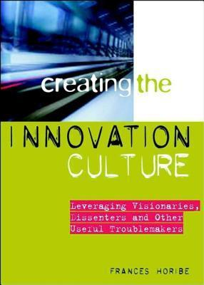 Creating the Innovation Culture: Leveraging Visionaries, Dissenters and Other Useful Troublemakers Frances Horibe