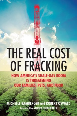 The Real Cost of Fracking: How Americas Shale Gas Boom Is Threatening Our Families, Pets, and Food Michelle Bamberger