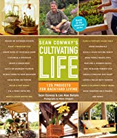 Sean Conway's Cultivating Life: 125 Projects for Backyard Living