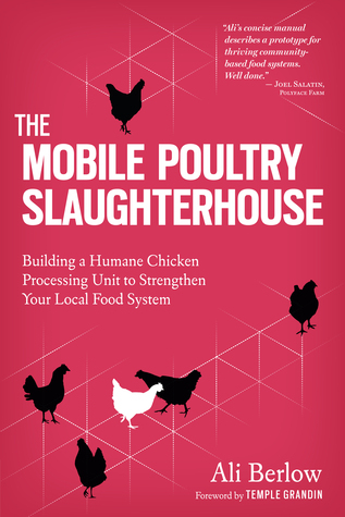 The Mobile Poultry Slaughterhouse: A Complete Guide to Building and Using a Humane, Safe, and Local Processing Unit for Chickens and Other Poultry Ali Berlow