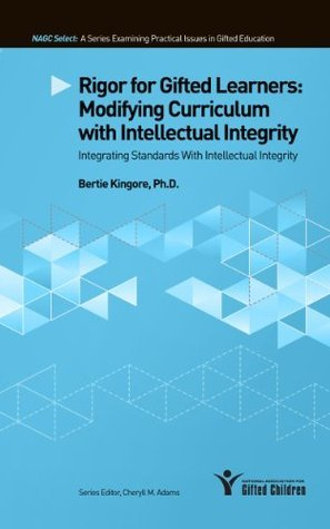 Rigor for Gifted Learners: Modifying Curriculum with Intellectual Integrity  by  Bertie Kingore