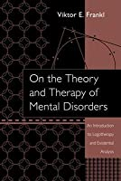 On the Theory and Therapy of Mental Disorders: An Introduction to Logotherapy and Existential Analysis