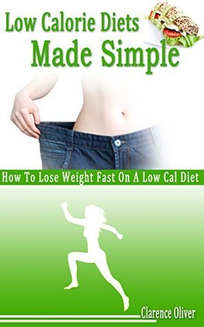 Low Calorie Diets Made Simple: How To Lose Weight Fast On A Low Cal Diet  by  Clarence Oliver