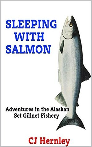 SLEEPING WITH SALMON: Adventures in the Alaskan Set Gillnet Fishery (CJs Outdoor Adventure Series Book 7)  by  C.J. Hernley