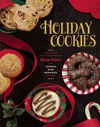 Holiday Cookies: Prize-Winning Family Recipes from the Chicago Tribune for Cookies, Bars, Brownies and More  by  Chicago Tribune