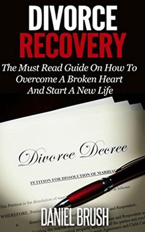Divorce Recovery: The Must Read Guide on How to Overcome A Broken Heart and Start A New Life Daniel Brush