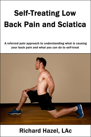 Self-Treating Low Back Pain and Sciatica: A referred pain approach to understanding what is causing your back pain and what you can do to self-treat. Richard Hazel