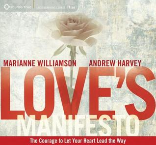 Loves Manifesto: The Courage to Let Your Heart Lead the Way  by  Andrew Harvey