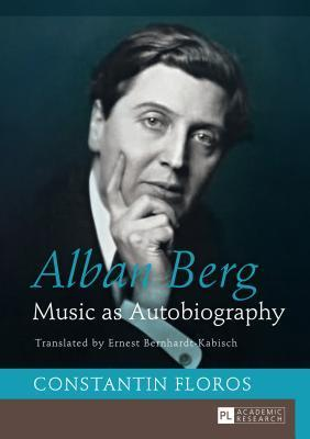 Alban Berg: Music as Autobiography Translated  by  Ernest Bernhardt-Kabisch by Constantin Floros