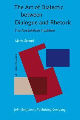 The Art of Dialectic Between Dialogue and Rhetoric: The Aristotelian Tradition  by  Marta Spranzi
