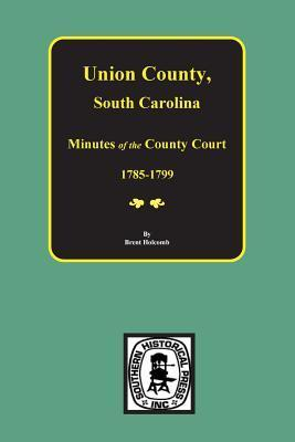 Union County, SC Minutes of the County Court, 1785-1799. Brent Holcomb