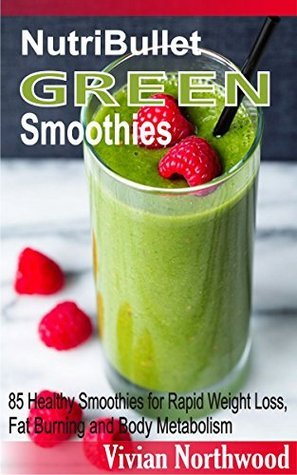 NutriBullet Green Smoothies: 85 Healthy Smoothies for Rapid Weight Loss, Fat Burning and Body Metabolism Vivian Northwood