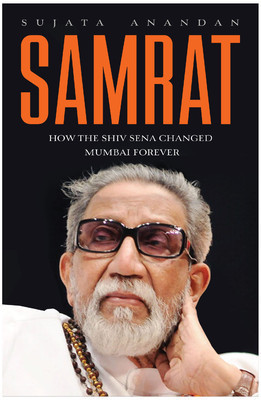 Samrat : How the Shiv Sena Changed Mumbai Forever  by  Sujata Anandan