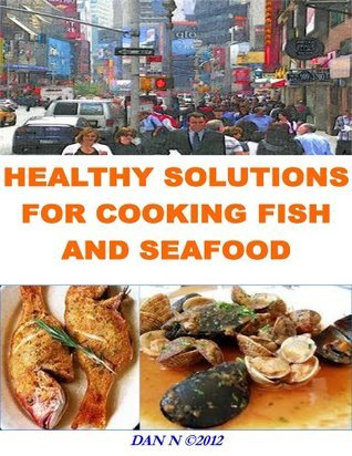 Healthy Solutions for Cooking Fish and Seafood  by  DAN N