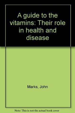 A guide to the vitamins: Their role in health and disease  by  John Marks