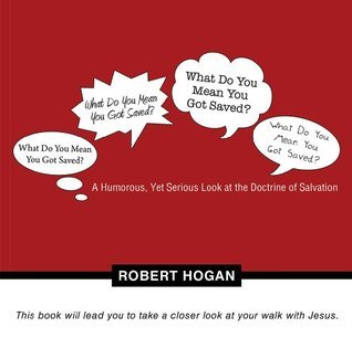 What Do You Mean You Got Saved?: A Humorous, Yet Serious Look at the Doctrine of Salvation Robert Hogan