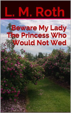 Beware My Lady The Princess Who Would Not Wed (The Princess Who..., #2  by  L.M. Roth